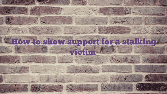 How to show support for a stalking victim