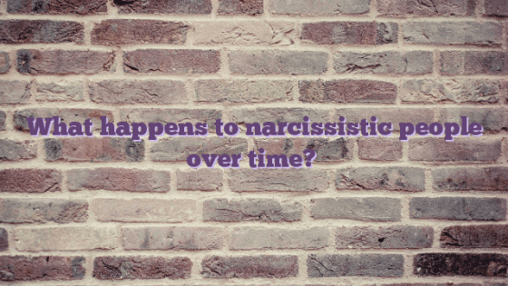 What happens to narcissistic people over time?