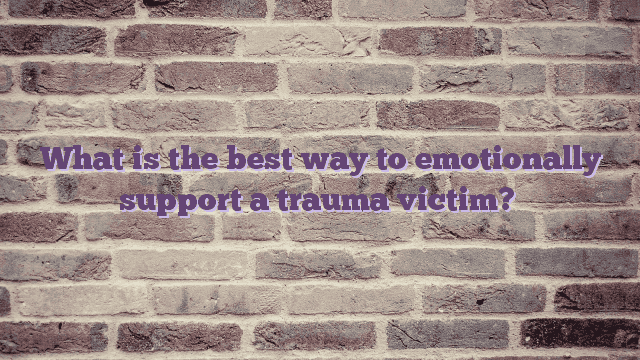 What is the best way to emotionally support a trauma victim?