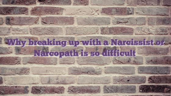 Why breaking up with a Narcissist or Narcopath is so difficult