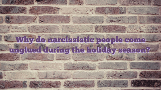 Why do narcissistic people come unglued during the holiday season?